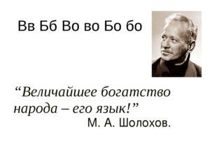 """""""Величайшее богатство народа – его язык!"""" М. А. Шолохов. Вв Бб Во во Бо бо"""