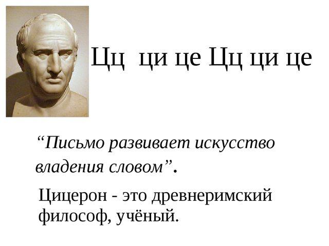 """Цц ци це Цц ци це """"Письмо развивает искусство владения словом"""". Цицерон - это..."""