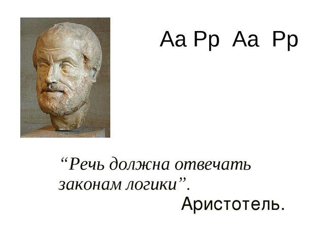 """""""Речь должна отвечать законам логики"""". Аристотель. Аа Рр Аа Рр"""