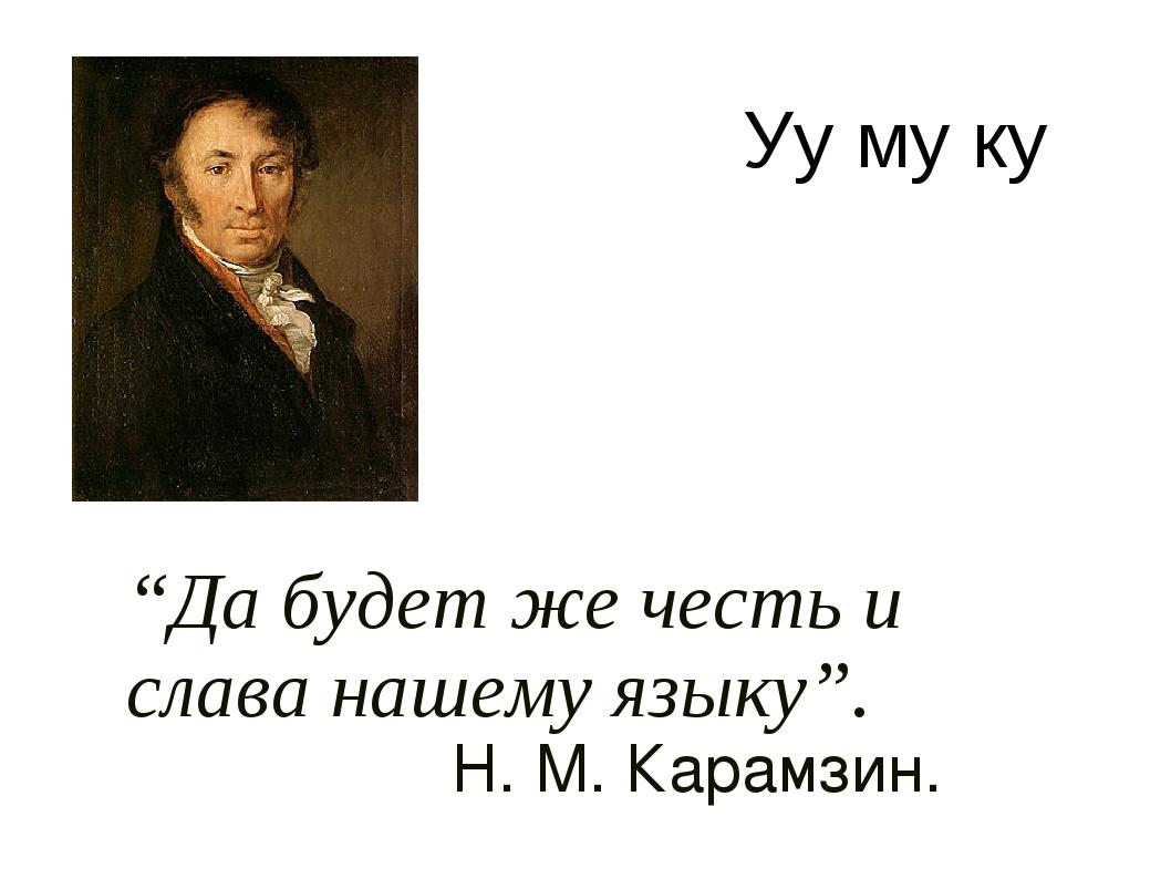"""""""Да будет же честь и слава нашему языку"""". Н. М. Карамзин. Уу му ку"""