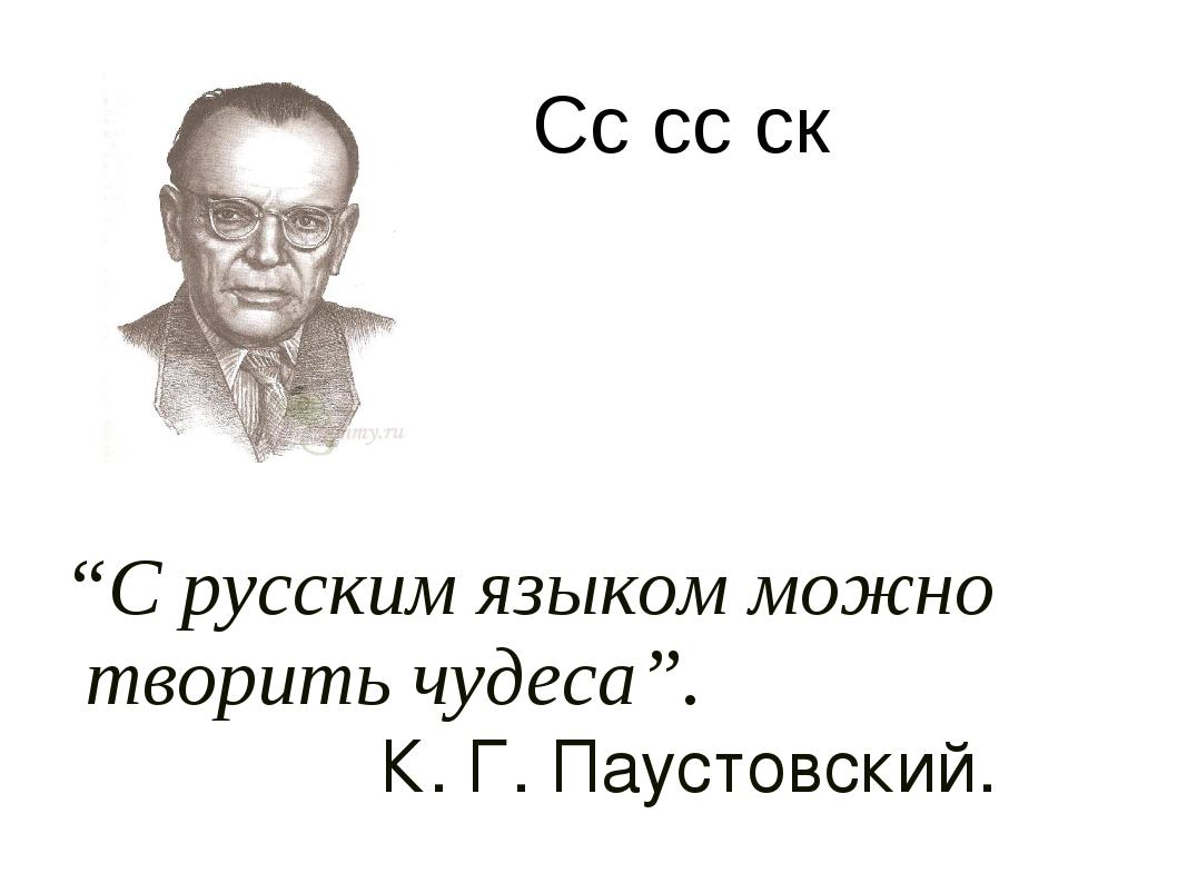"""""""С русским языком можно творить чудеса"""". К. Г. Паустовский. Сс сс ск"""