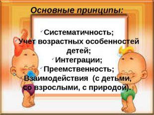 Основные принципы: Систематичность; Учет возрастных особенностей детей; Интег