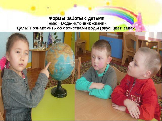 Формы работы с детьми Тема: «Вода-источник жизни» Цель: Познакомить со свойс...