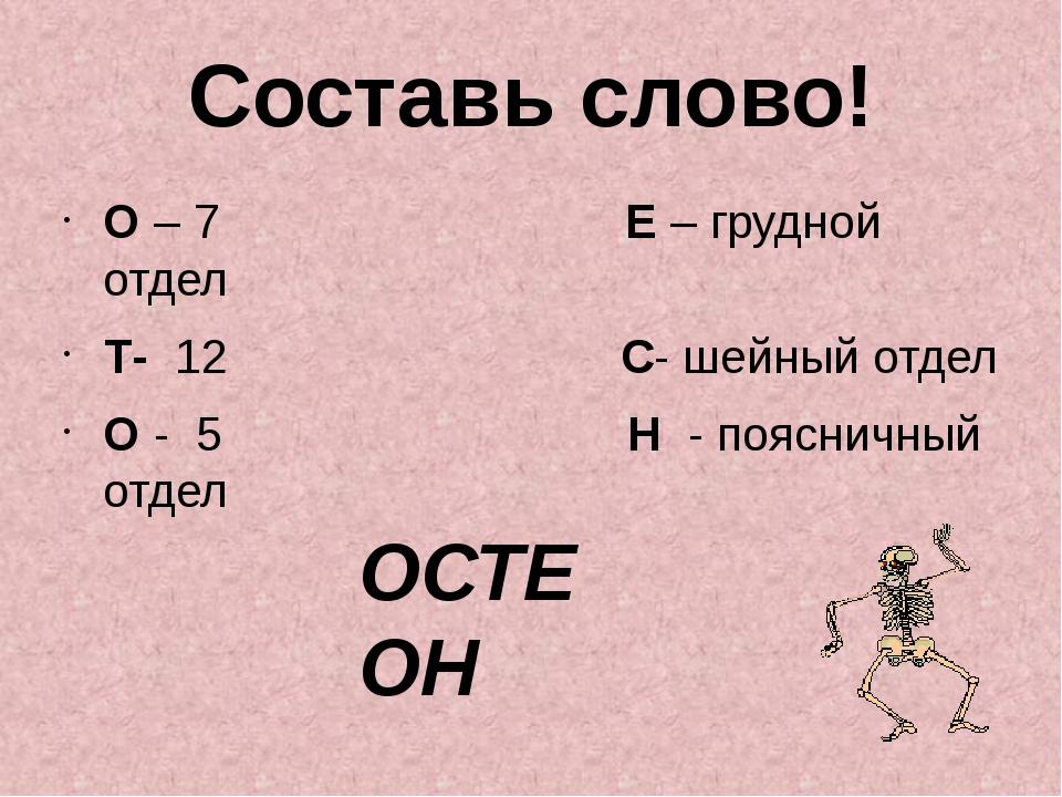 Составь слово! О – 7 Е – грудной отдел Т- 12...