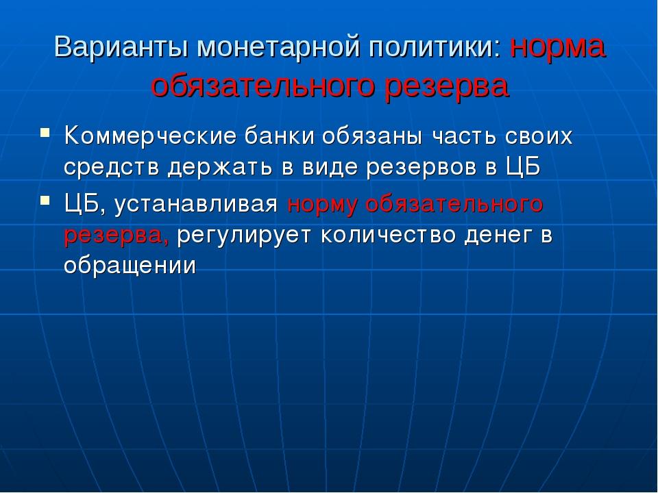 Варианты монетарной политики: норма обязательного резерва Коммерческие банки...