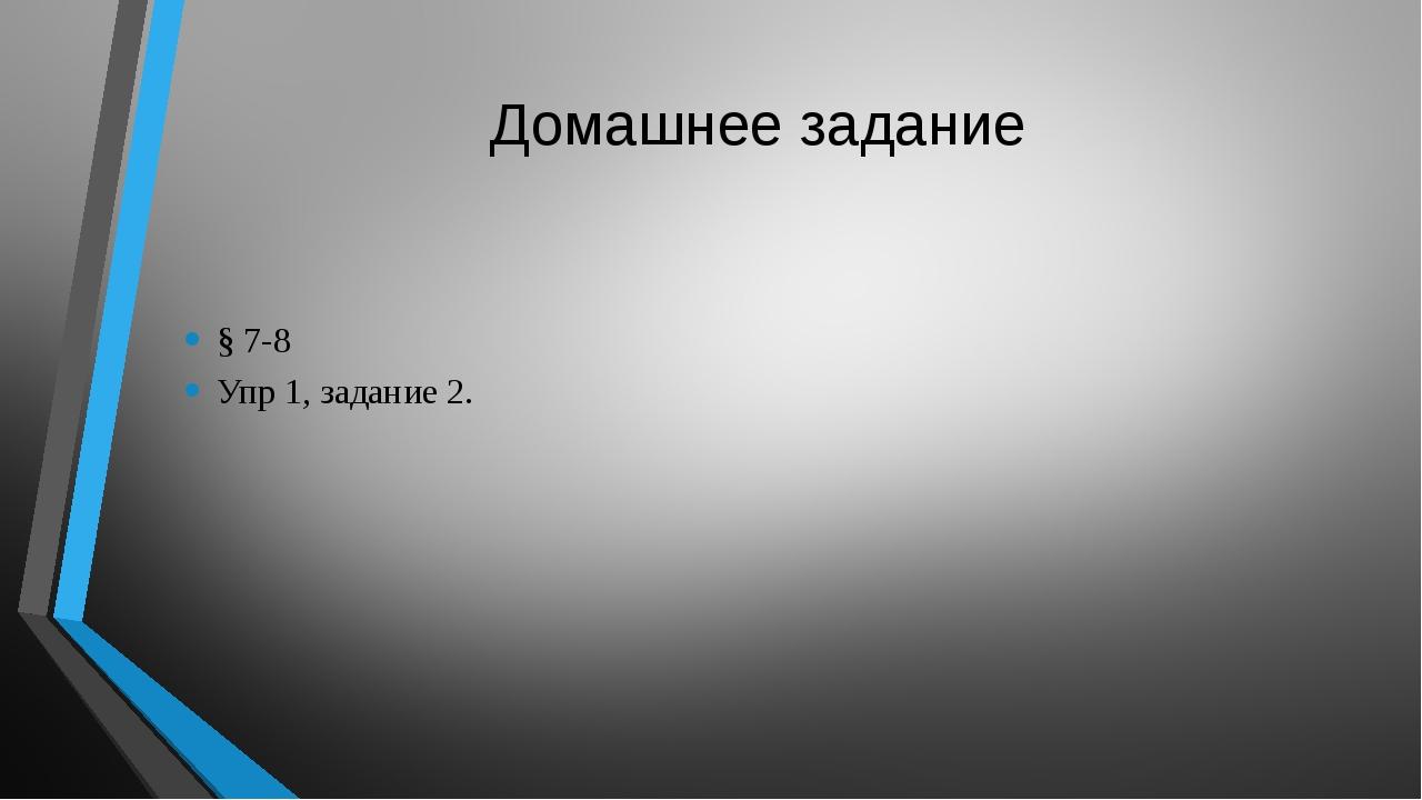 Домашнее задание § 7-8 Упр 1, задание 2.