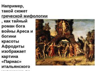Например, такой сюжетгреческой мифологии, как тайный роман бога войны Ареса