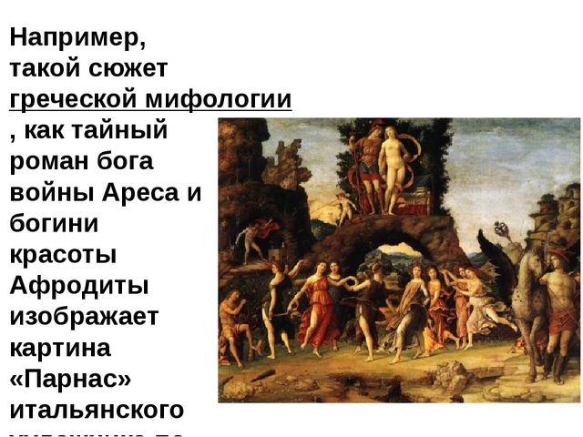Например, такой сюжетгреческой мифологии, как тайный роман бога войны Ареса...