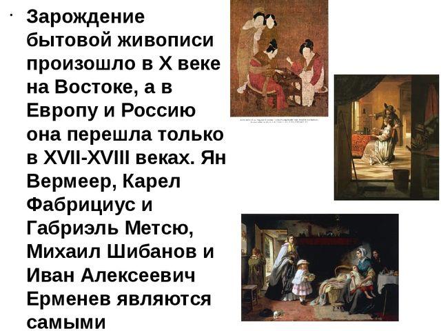 Зарождение бытовой живописи произошло в X веке на Востоке, а в Европу и Росси...