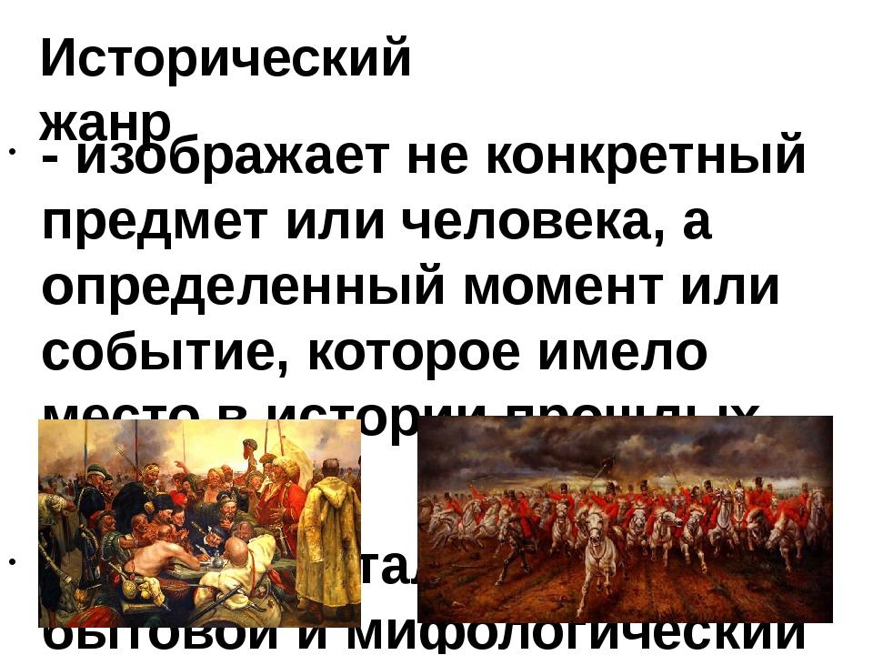 Исторический жанр - изображает не конкретный предмет или человека, а определе...