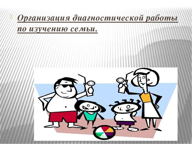 Организация диагностической работы по изучению семьи.