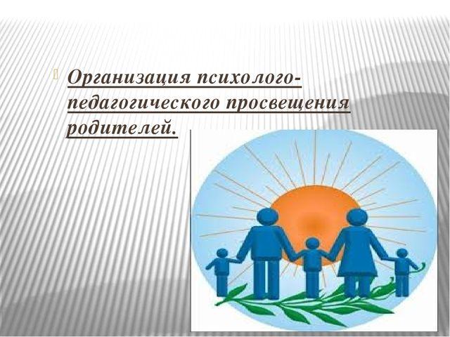 Организация психолого-педагогического просвещения родителей.