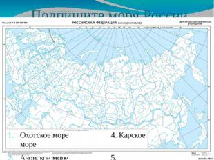 Подпишите моря России Охотское море 4. Карское море Азовское море 5. Баренцев