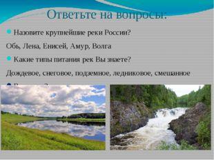 Ответьте на вопросы: Назовите крупнейшие реки России? Обь, Лена, Енисей, Амур