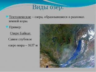Виды озер: Тектонические – озера, образовавшиеся в разломах земной коры. Прим