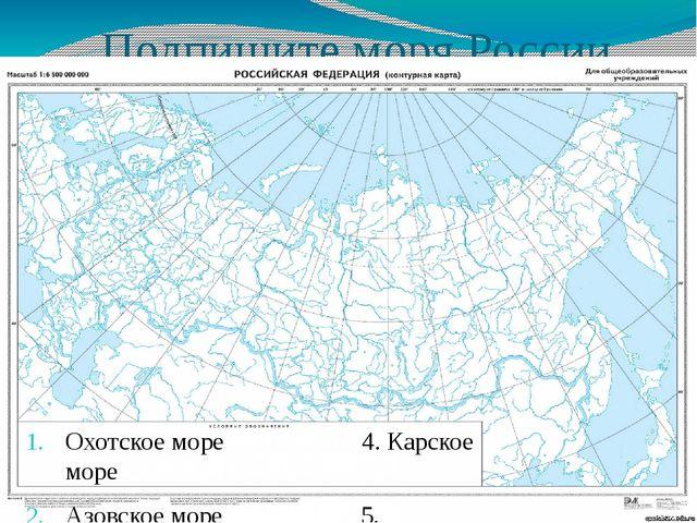 Подпишите моря России Охотское море 4. Карское море Азовское море 5. Баренцев...
