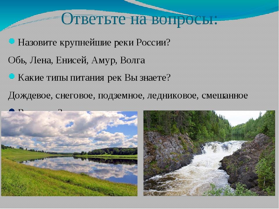 Ответьте на вопросы: Назовите крупнейшие реки России? Обь, Лена, Енисей, Амур...