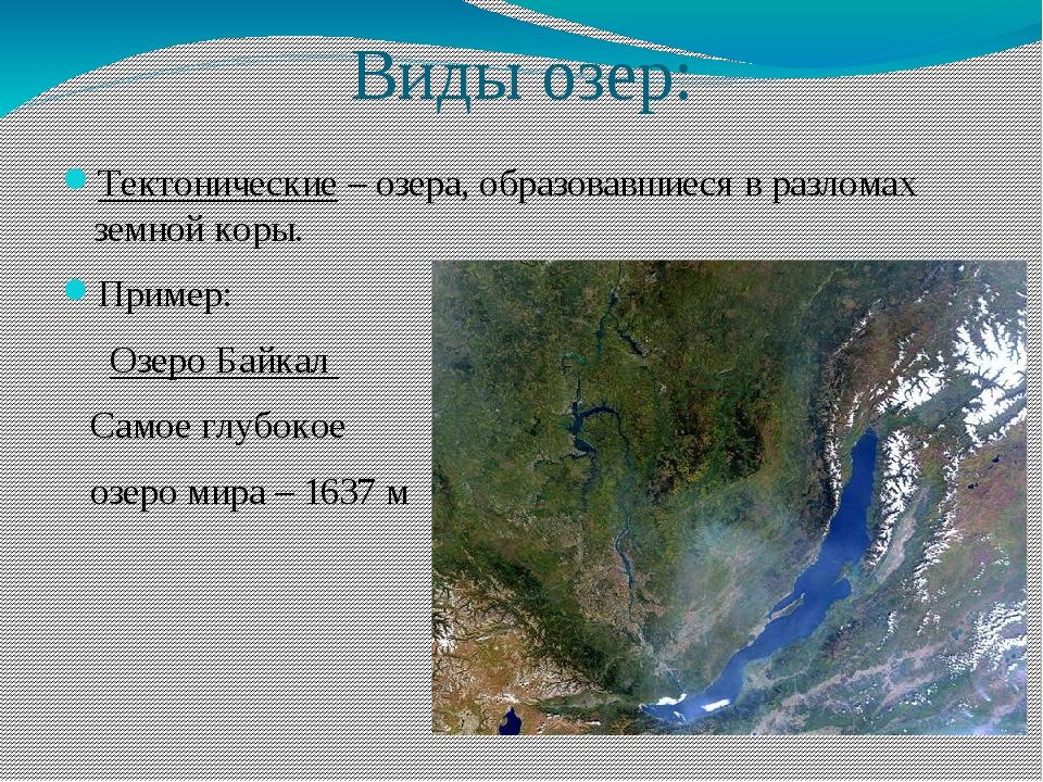 Виды озер: Тектонические – озера, образовавшиеся в разломах земной коры. Прим...