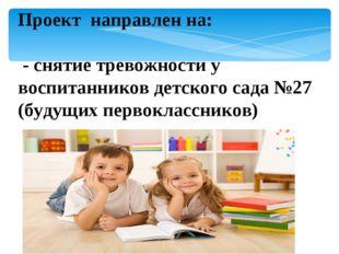 Проект направлен на: - снятие тревожности у воспитанников детского сада №27