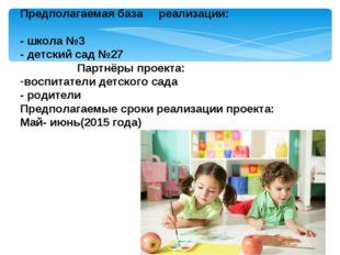 Предполагаемая база реализации: - школа №3 - детский сад №27 Партнёры проекта