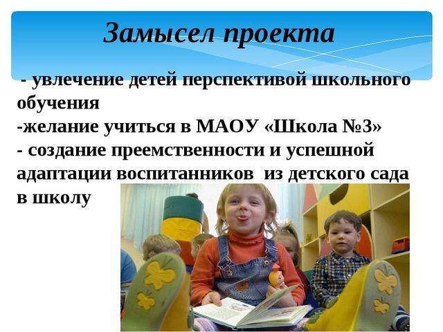 Замысел проекта - увлечение детей перспективой школьного обучения -желание уч...