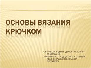 Составила: педагог дополнительного образования Хабарова М. С. ОДОД ГБОУ Ш-И №