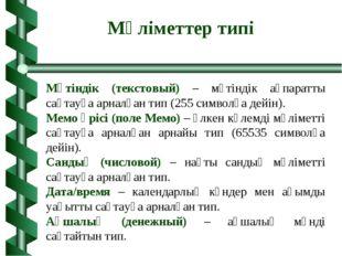 Мәтіндік (текстовый) – мәтіндік ақпаратты сақтауға арналған тип (255 символға