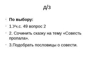 д/з По выбору: 1.Уч.с. 49 вопрос 2 2. Сочинить сказку на тему «Совесть пропал