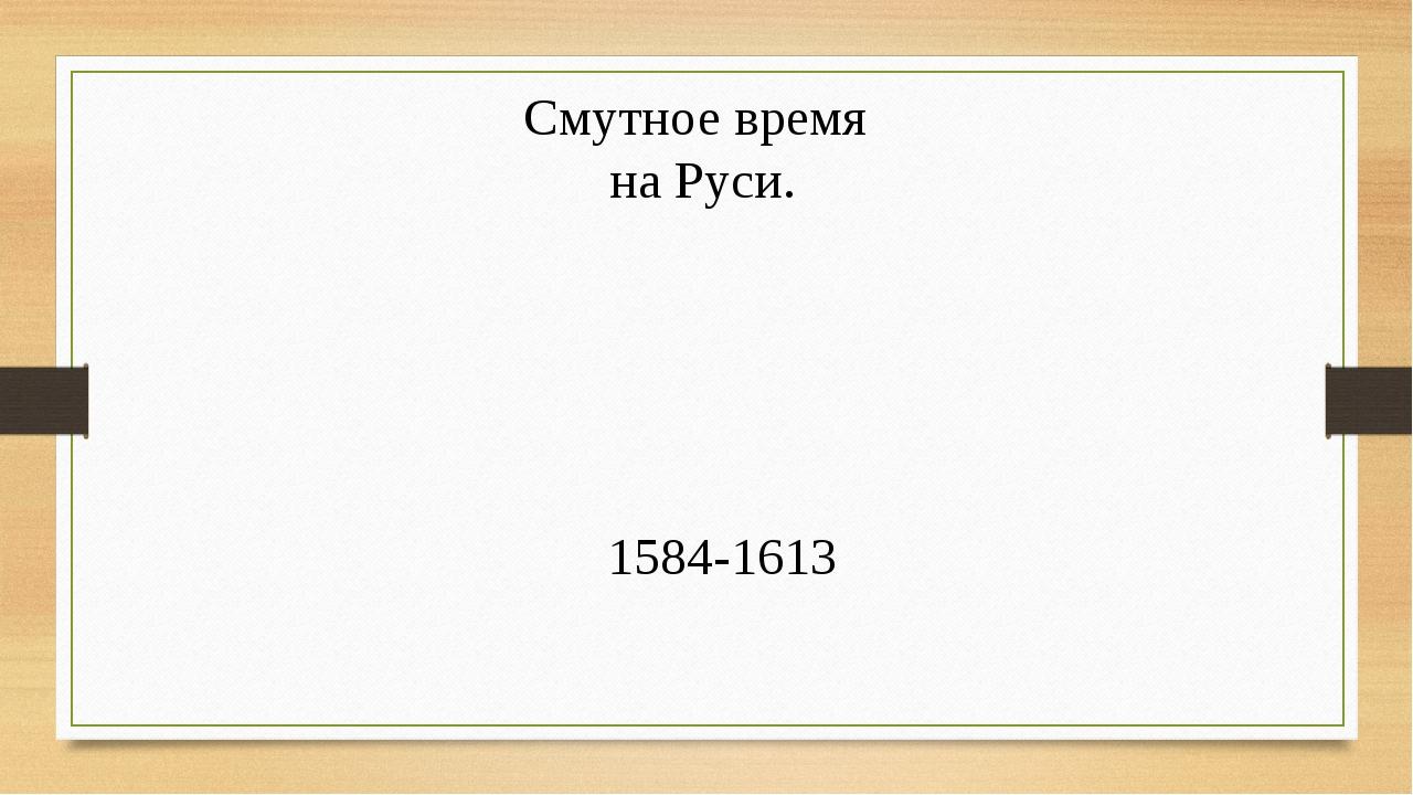 Смутное время на Руси. 1584-1613