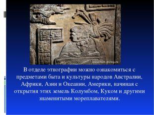 В отделе этнографии можно ознакомиться с предметами быта и культуры народов А