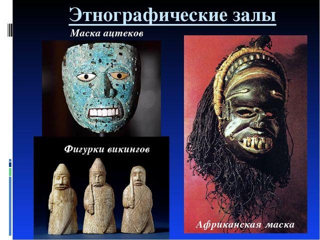 Этнографические залы Африканская маска Маска ацтеков Фигурки викингов