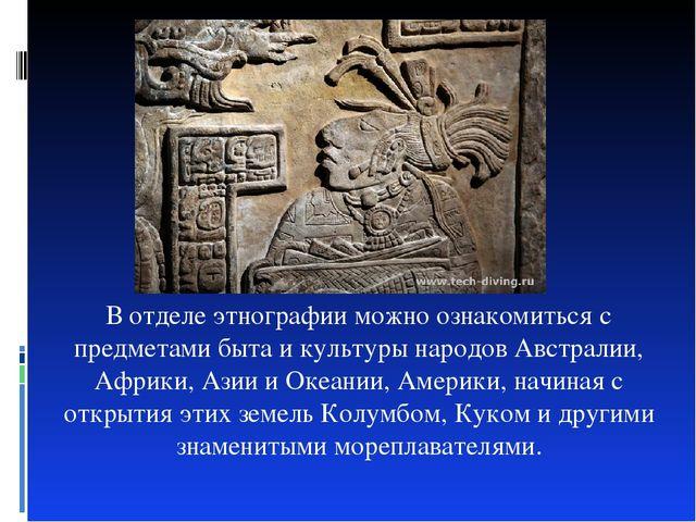 В отделе этнографии можно ознакомиться с предметами быта и культуры народов А...