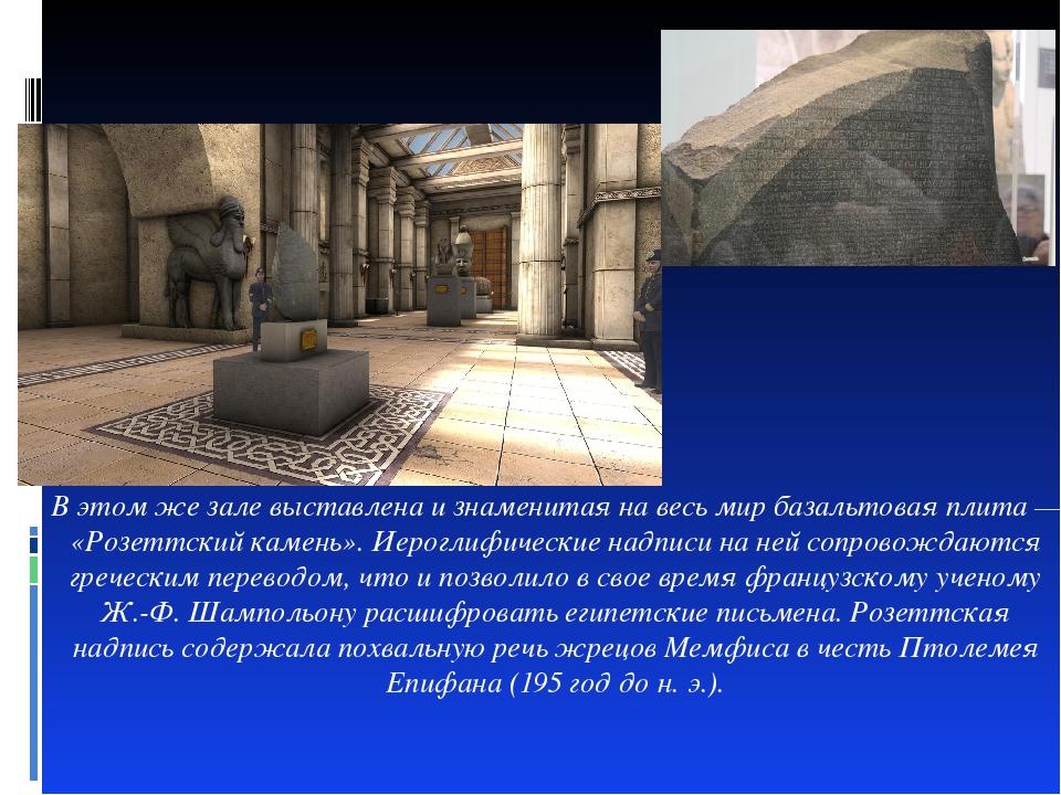 В этом же зале выставлена и знаменитая на весь мир базальтовая плита — «Розет...