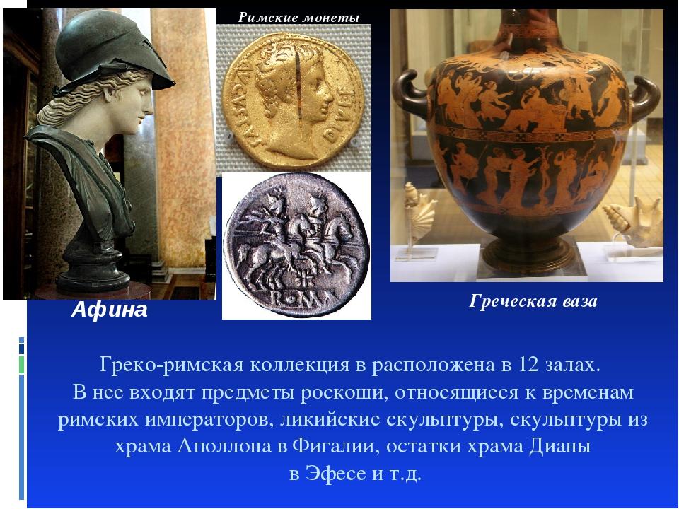 Греко-римская коллекция в расположена в 12 залах. В нее входят предметы роско...