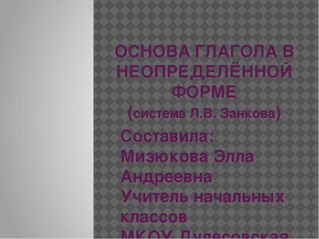 ОСНОВА ГЛАГОЛА В НЕОПРЕДЕЛЁННОЙ ФОРМЕ (система Л.В. Занкова) Составила: Мизю...