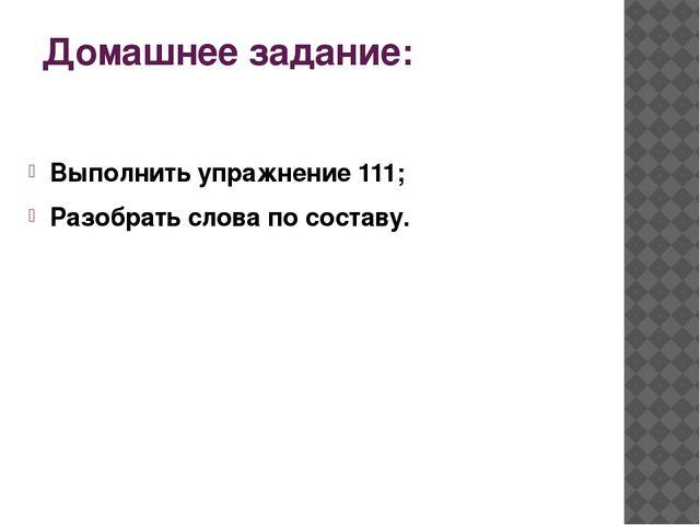 Домашнее задание: Выполнить упражнение 111; Разобрать слова по составу.
