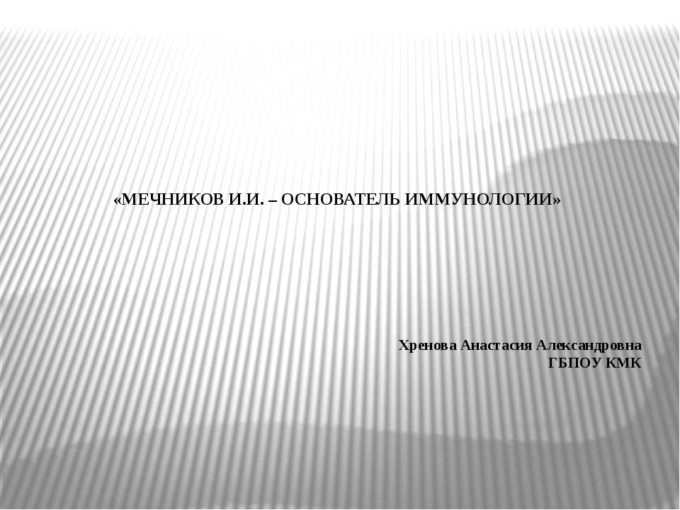 «МЕЧНИКОВ И.И. – ОСНОВАТЕЛЬ ИММУНОЛОГИИ» Хренова Анастасия Александровна ГБП...