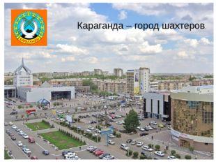 Караганда – город шахтеров.
