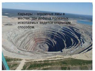 Карьеры – огромные ямы в местах, где добыча полезных ископаемых ведется откры