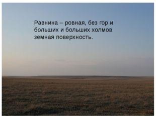 Равнина – ровная, без гор и больших и больших холмов земная поверхность.