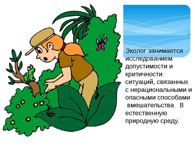 Эколог занимается исследованием допустимости и критичности ситуаций, связанны...