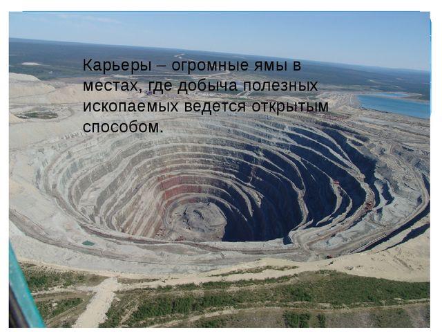 Карьеры – огромные ямы в местах, где добыча полезных ископаемых ведется откры...