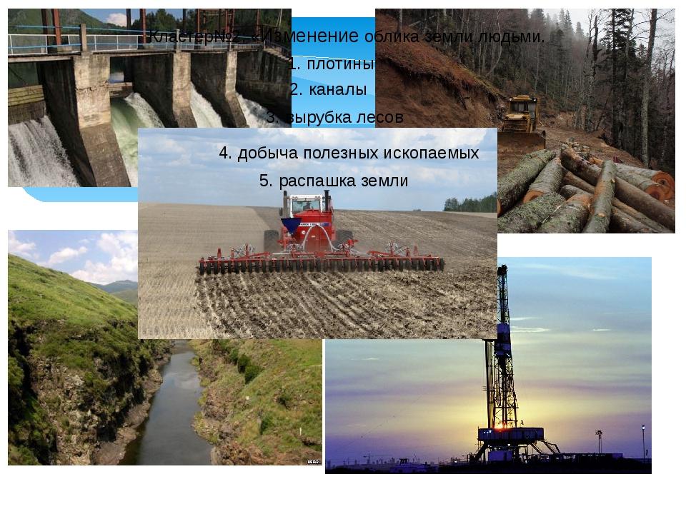 Кластер№2: «Изменение облика земли людьми. 1. плотины 2. каналы 3. вырубка ле...