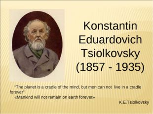 "Konstantin Eduardovich Tsiolkovsky (1857 - 1935) ""The planet is a cradle of t"