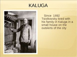 Since 1892 Tsiolkovsky lived with his family in Kaluga in a small house on th