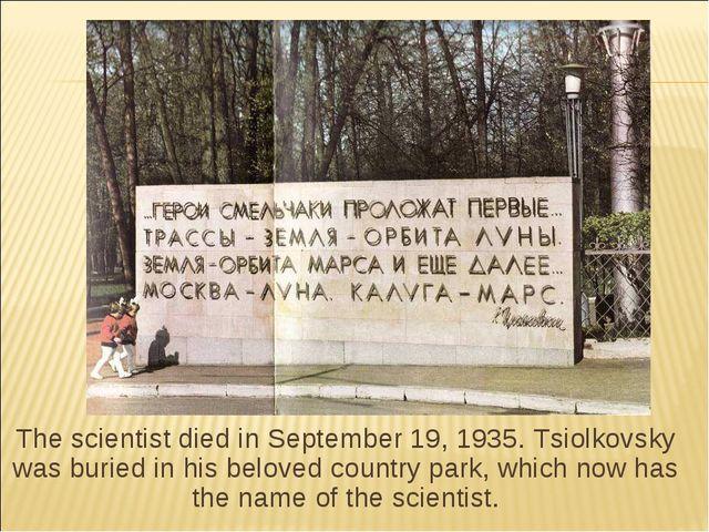 The scientist died in September 19, 1935. Tsiolkovsky was buried in his belov...