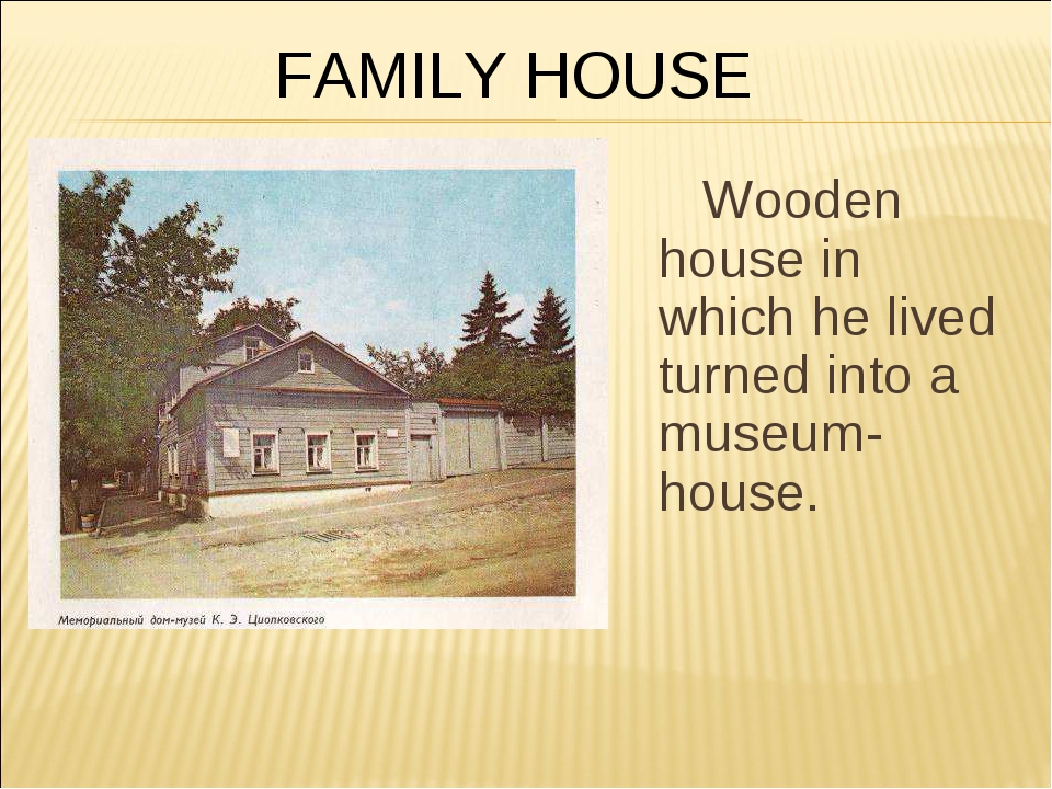 Wooden house in which he lived turned into a museum-house. FAMILY HOUSE