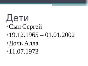 Дети Сын Сергей 19.12.1965 – 01.01.2002 Дочь Алла 11.07.1973