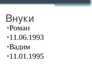 Внуки Роман 11.06.1993 Вадим 11.01.1995