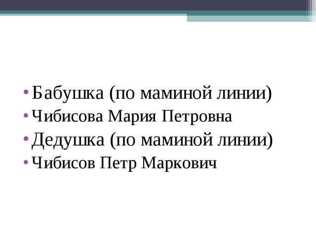 Бабушка (по маминой линии) Чибисова Мария Петровна Дедушка (по маминой линии)...